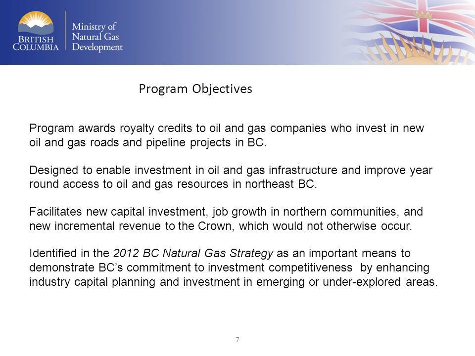 Program Objectives Program awards royalty credits to oil and gas companies who invest in new oil and gas roads and pipeline projects in BC.