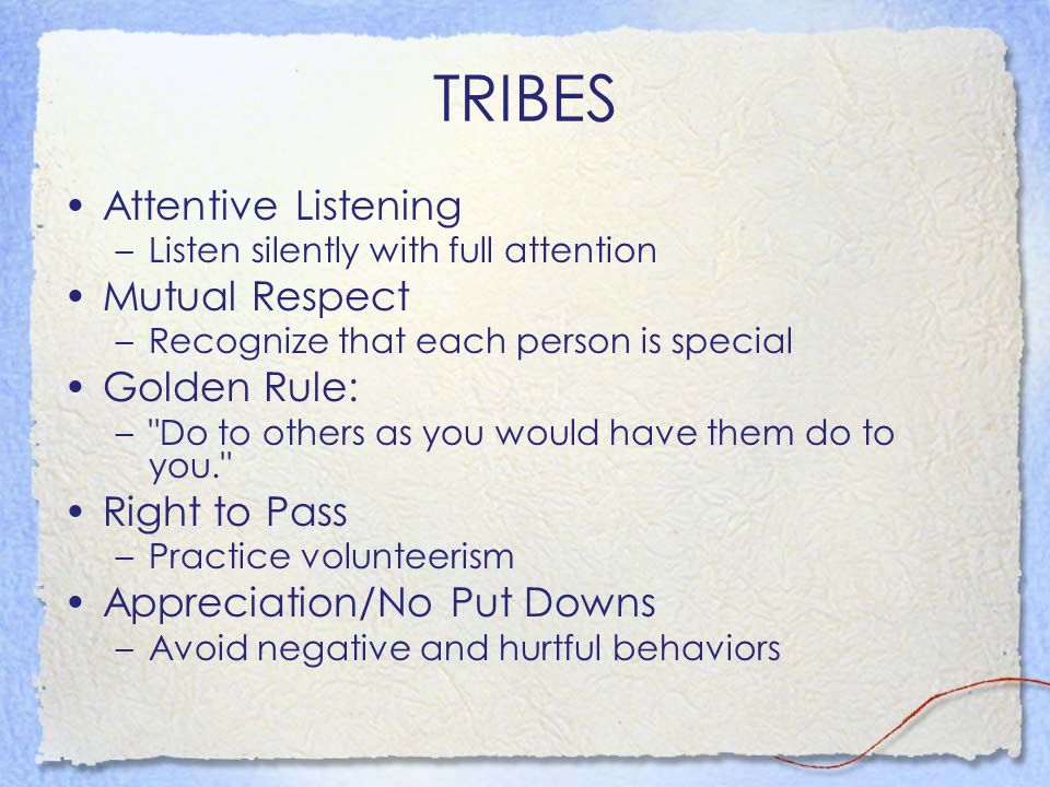 TRIBES Attentive Listening Mutual Respect Golden Rule: Right to Pass