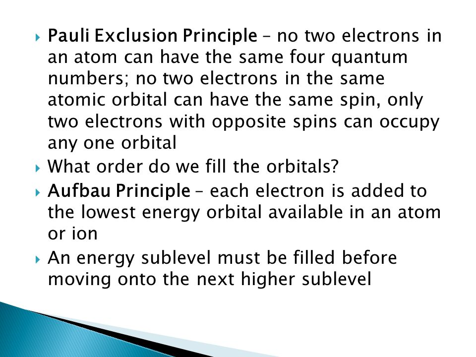 Pauli Exclusion Principle – no two electrons in an atom can have the same four quantum numbers; no two electrons in the same atomic orbital can have the same spin, only two electrons with opposite spins can occupy any one orbital
