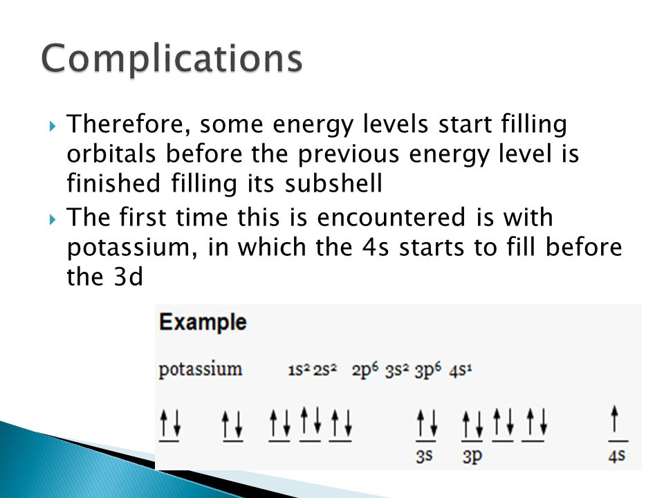 Complications Therefore, some energy levels start filling orbitals before the previous energy level is finished filling its subshell.