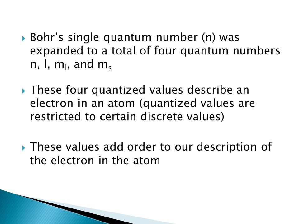 Bohr's single quantum number (n) was expanded to a total of four quantum numbers n, l, ml, and ms