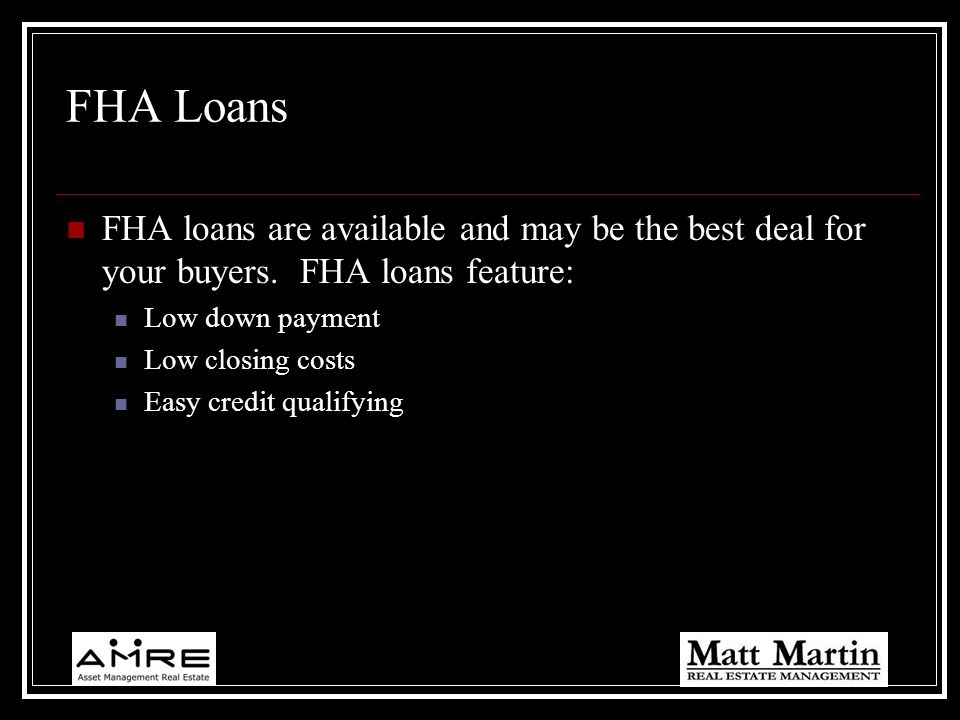 FHA Loans FHA loans are available and may be the best deal for your buyers. FHA loans feature: Low down payment.