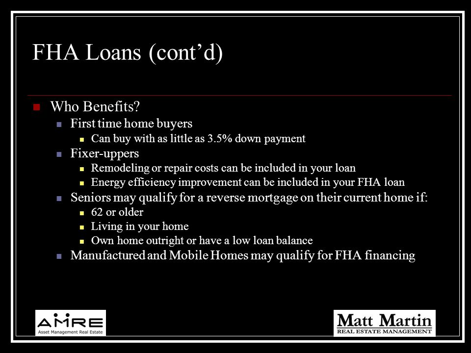 FHA Loans (cont'd) Who Benefits First time home buyers Fixer-uppers