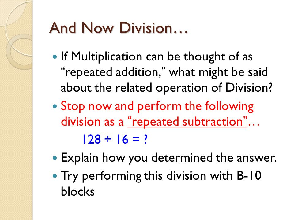 And Now Division… If Multiplication can be thought of as repeated addition, what might be said about the related operation of Division
