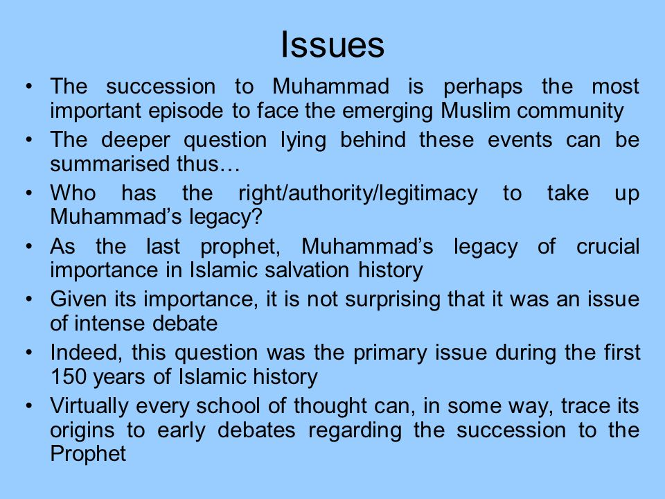 Issues The succession to Muhammad is perhaps the most important episode to face the emerging Muslim community.