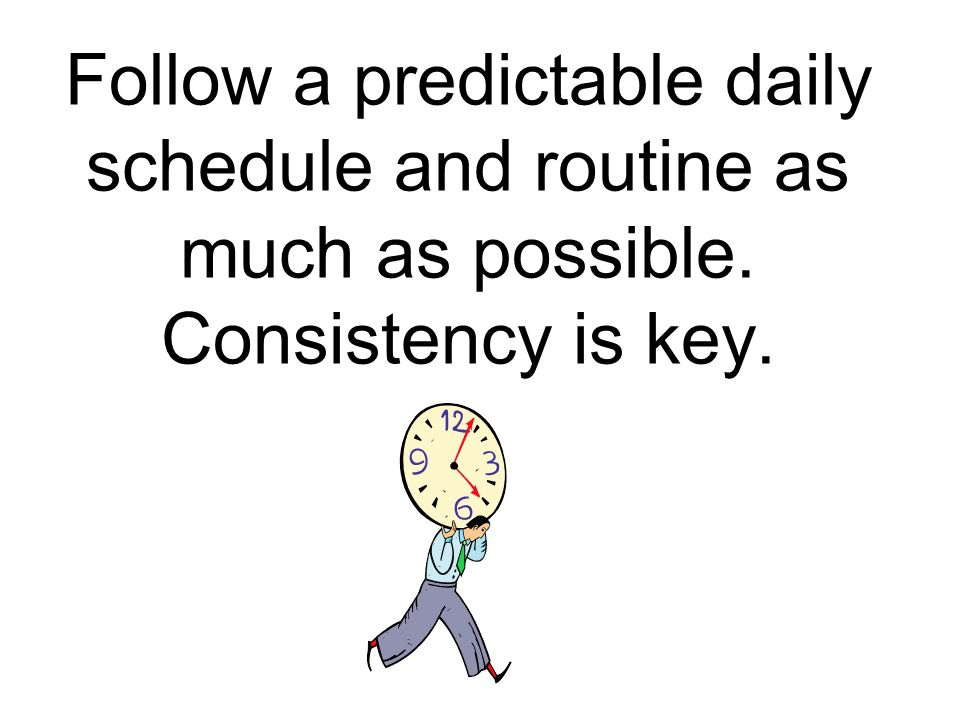 Follow a predictable daily schedule and routine as much as possible