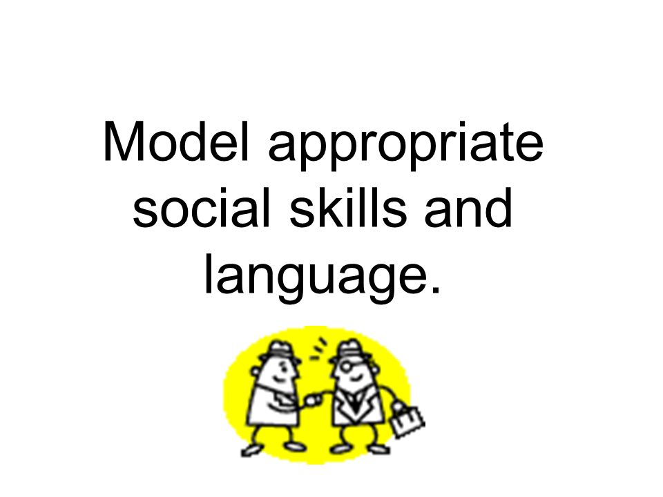 Model appropriate social skills and language.
