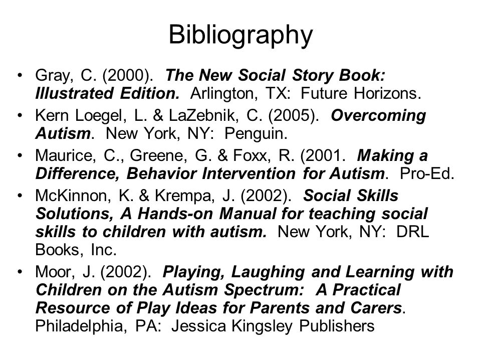 Bibliography Gray, C. (2000). The New Social Story Book: Illustrated Edition. Arlington, TX: Future Horizons.