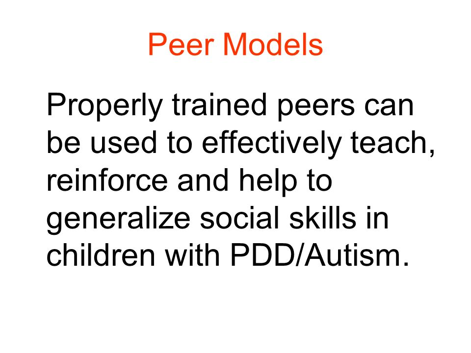 Peer Models Properly trained peers can be used to effectively teach, reinforce and help to generalize social skills in children with PDD/Autism.