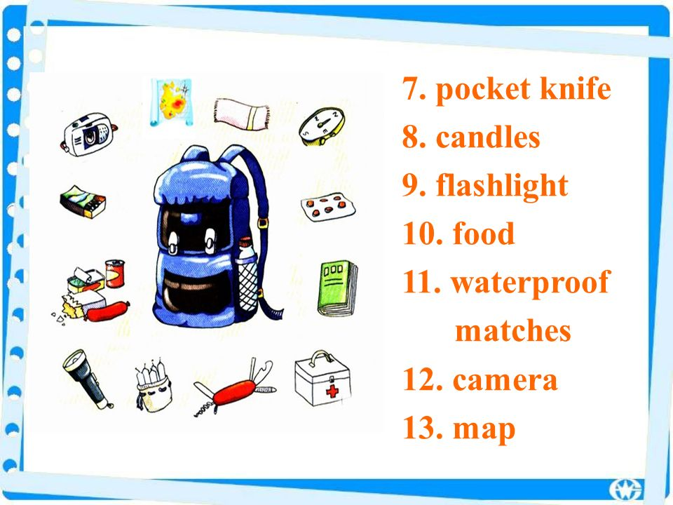 7. pocket knife 8. candles 9. flashlight 10. food 11. waterproof matches 12. camera 13. map