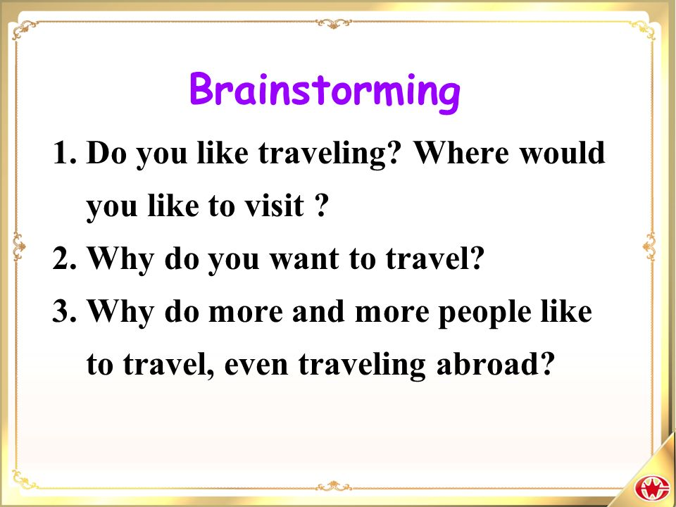Brainstorming 1. Do you like traveling Where would