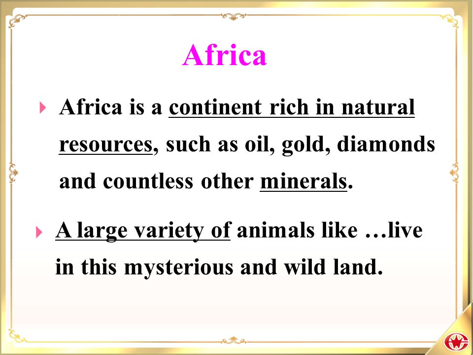Africa Africa is a continent rich in natural resources, such as oil, gold, diamonds and countless other minerals.