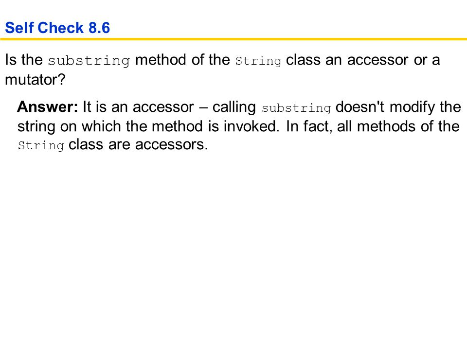 Self Check 8.6 Is the substring method of the String class an accessor or a mutator