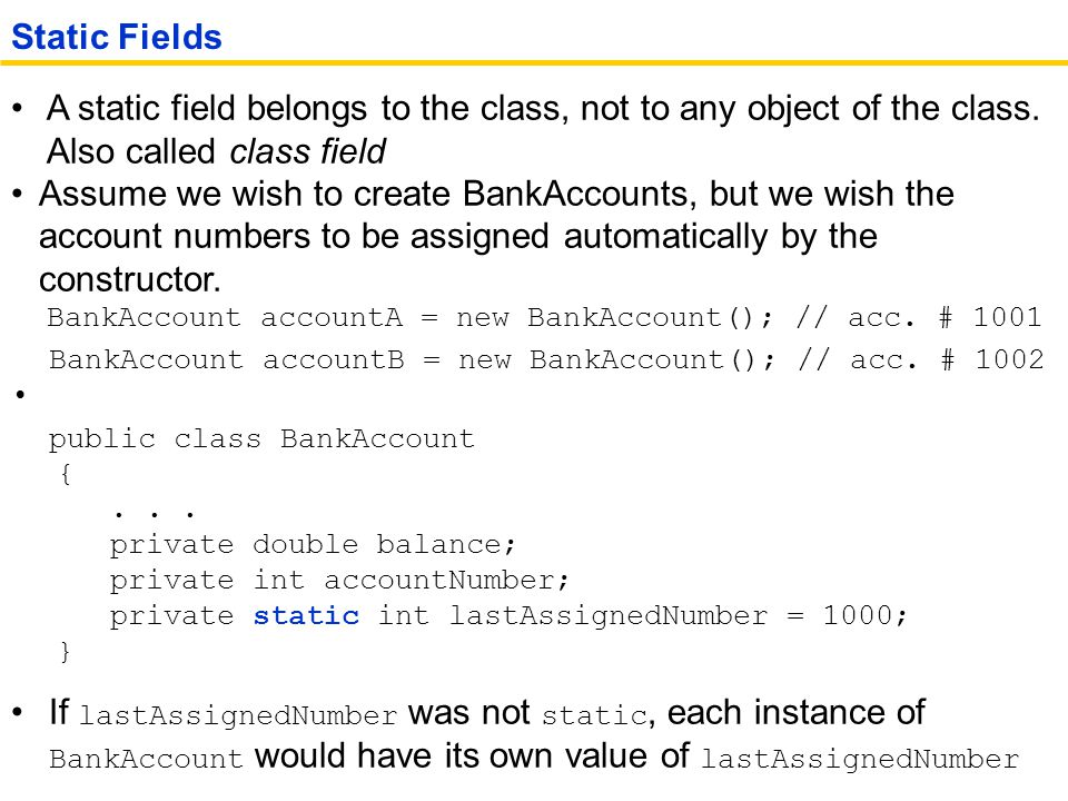Static Fields A static field belongs to the class, not to any object of the class. Also called class field.