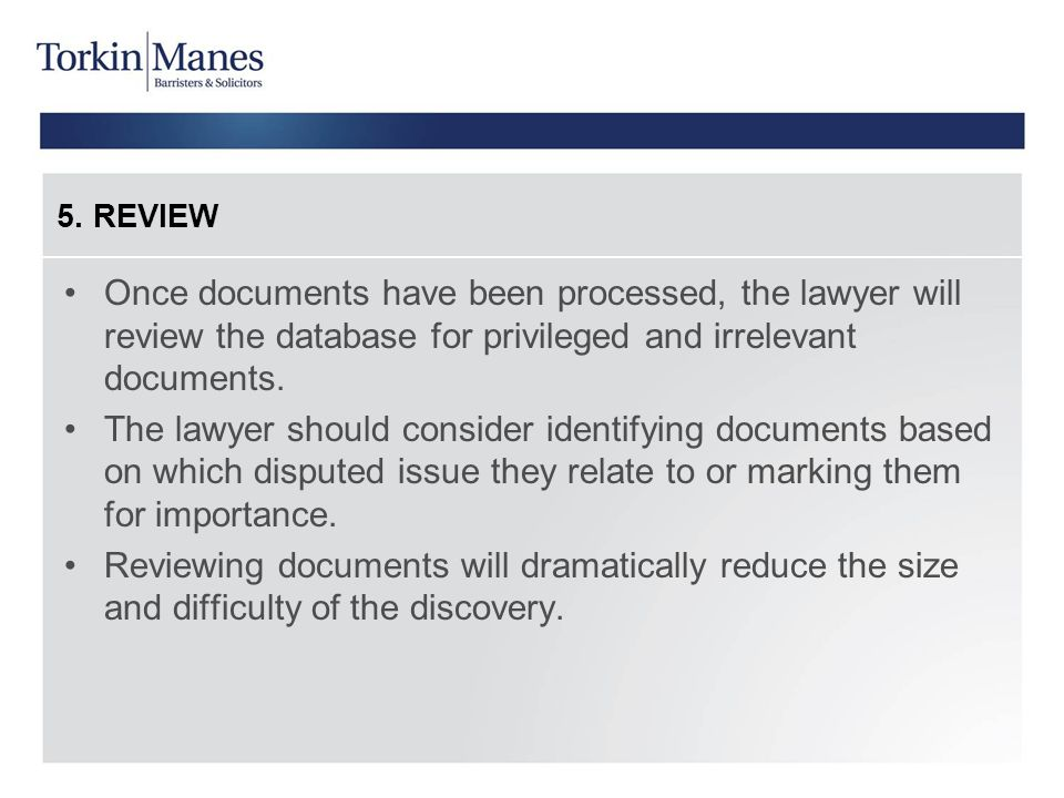 5. REVIEW Once documents have been processed, the lawyer will review the database for privileged and irrelevant documents.