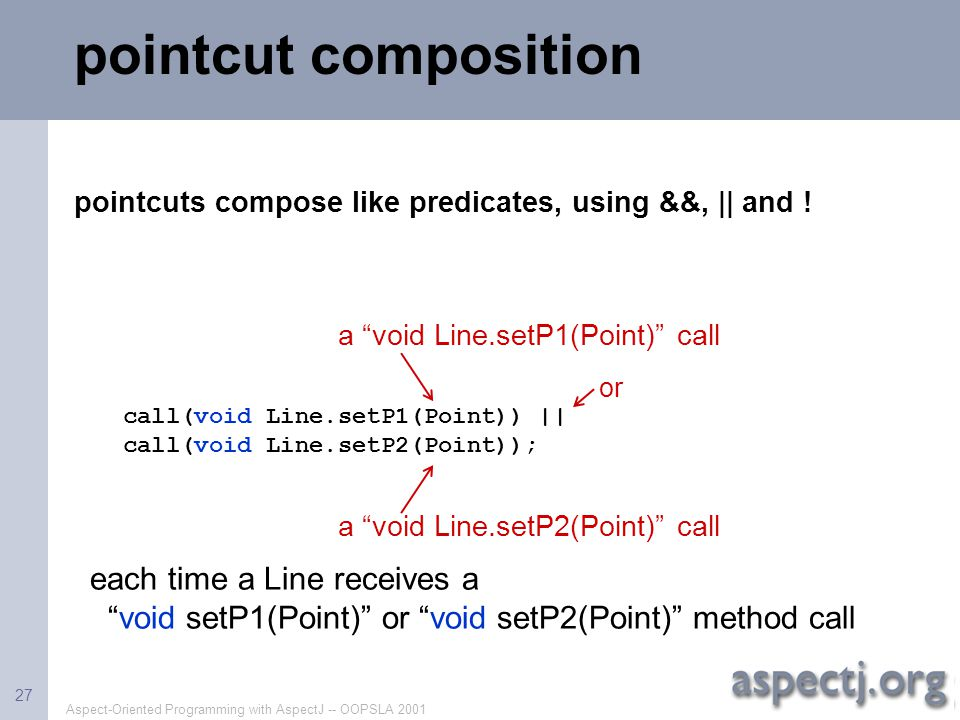pointcut composition pointcuts compose like predicates, using &&, || and ! call(void Line.setP1(Point)) ||