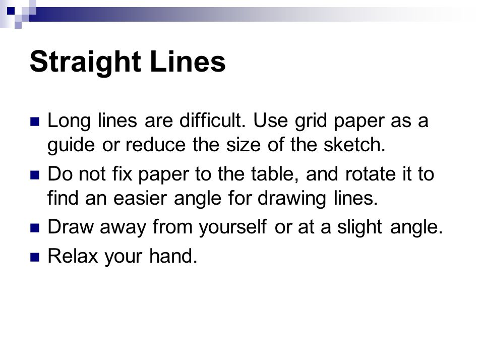 Straight Lines Long lines are difficult. Use grid paper as a guide or reduce the size of the sketch.