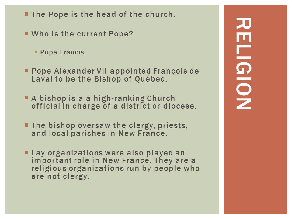Religion The Pope is the head of the church. Who is the current Pope