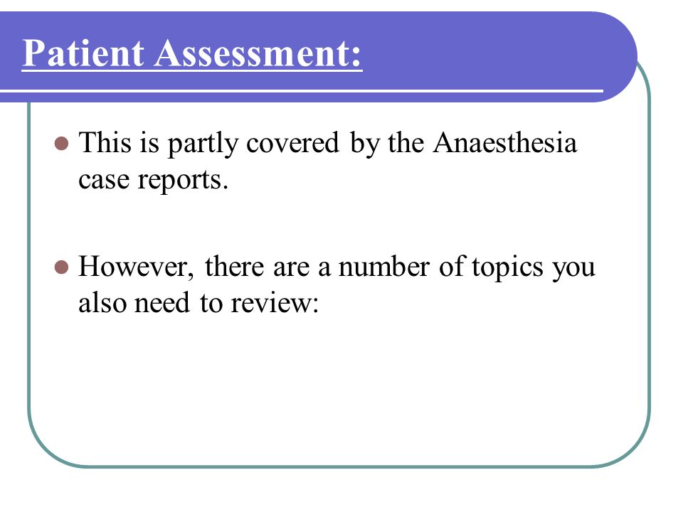 Patient Assessment: This is partly covered by the Anaesthesia case reports.