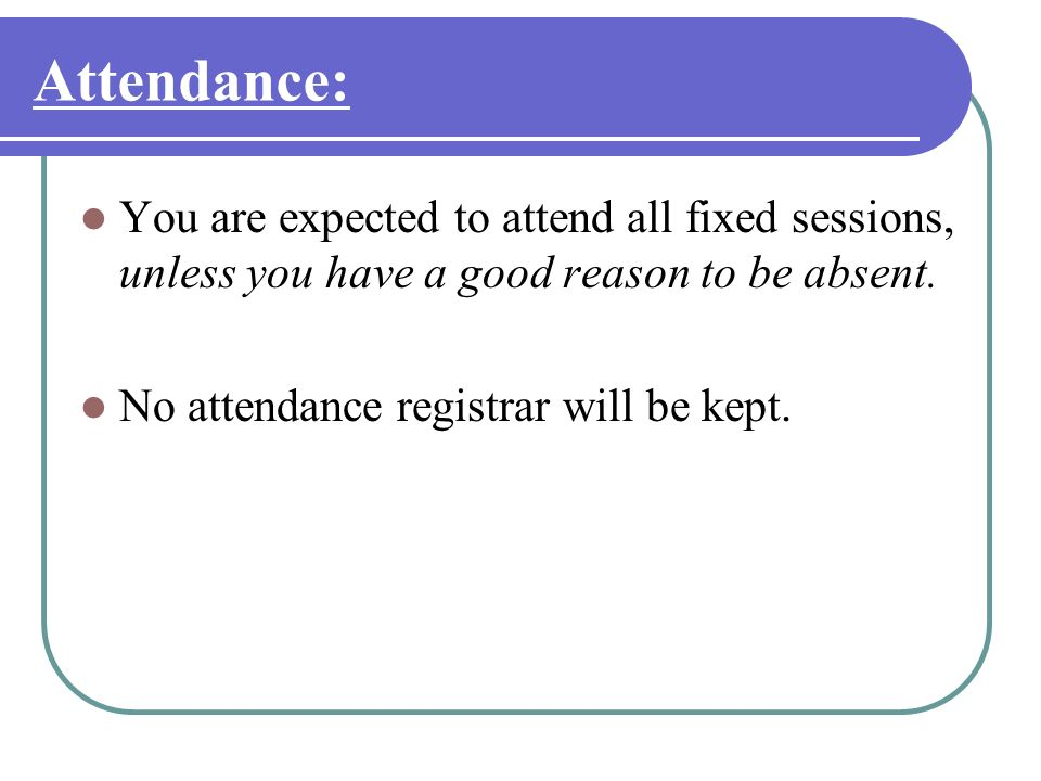 Attendance: You are expected to attend all fixed sessions, unless you have a good reason to be absent.