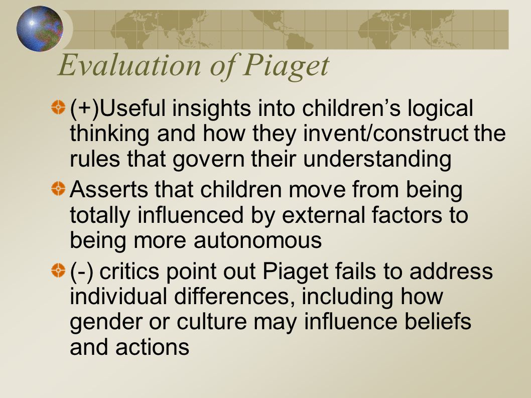 Evaluation of Piaget (+)Useful insights into children's logical thinking and how they invent/construct the rules that govern their understanding.