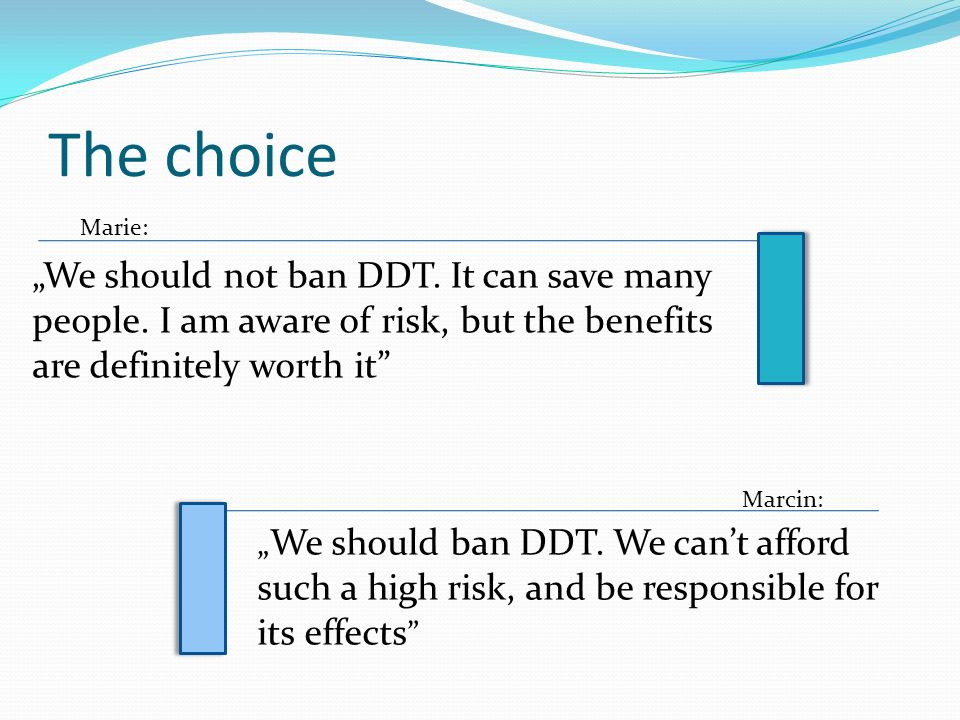 "The choice Marie: ""We should not ban DDT. It can save many people. I am aware of risk, but the benefits are definitely worth it"