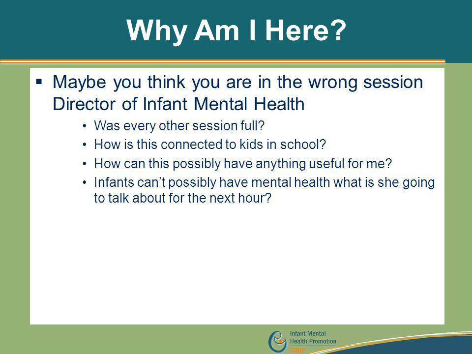 Why Am I Here Maybe you think you are in the wrong session Director of Infant Mental Health. Was every other session full