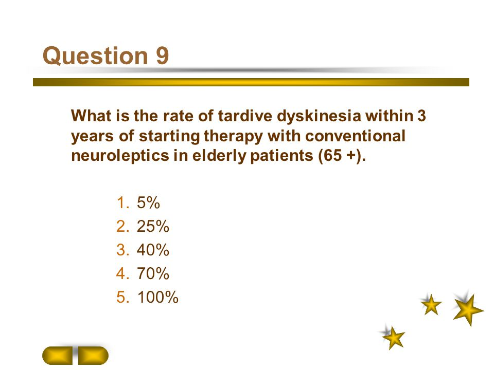 Question 9 What is the rate of tardive dyskinesia within 3 years of starting therapy with conventional neuroleptics in elderly patients (65 +).