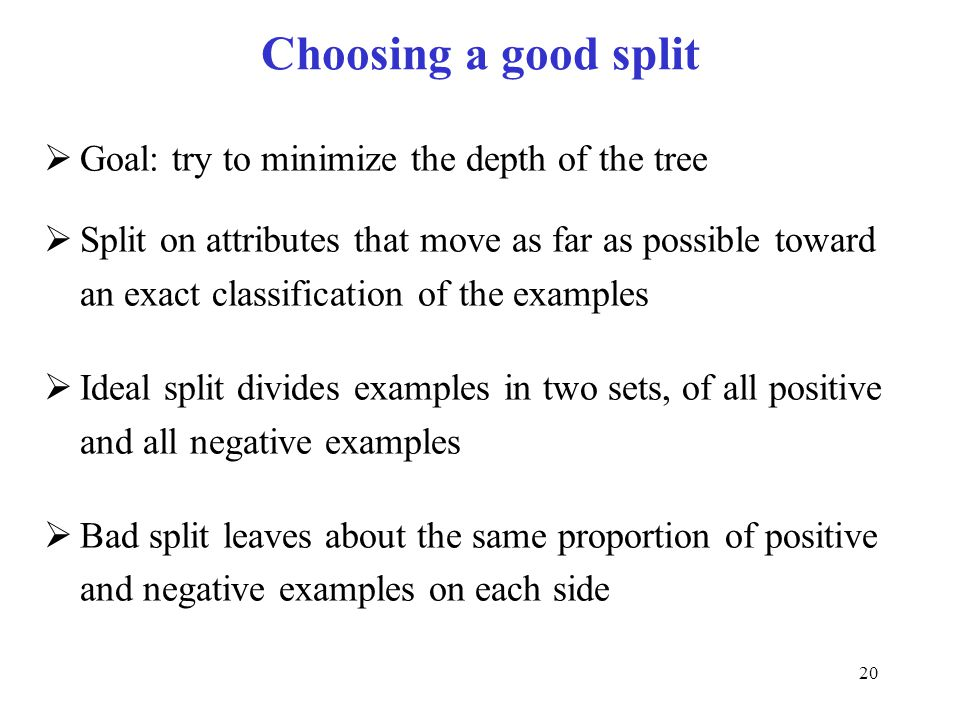 Choosing a good split Goal: try to minimize the depth of the tree