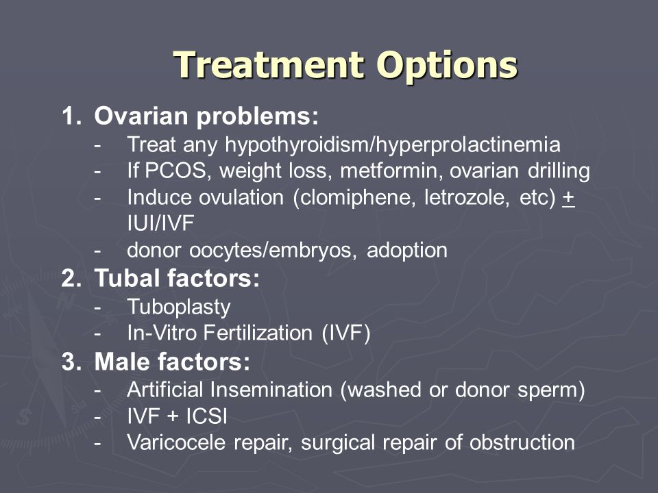 Treatment Options Ovarian problems: Tubal factors: Male factors: