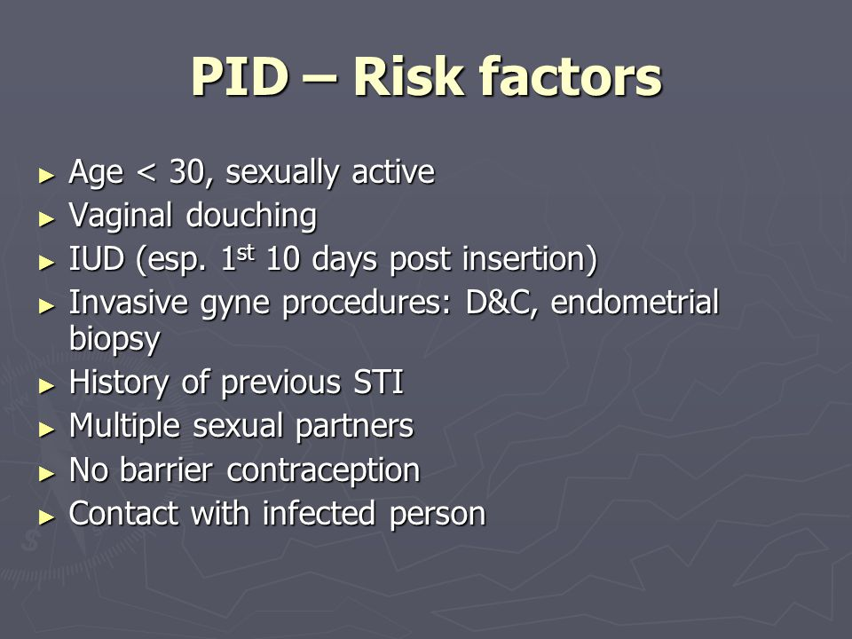 PID – Risk factors Age < 30, sexually active Vaginal douching