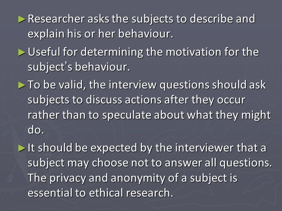 Researcher asks the subjects to describe and explain his or her behaviour.