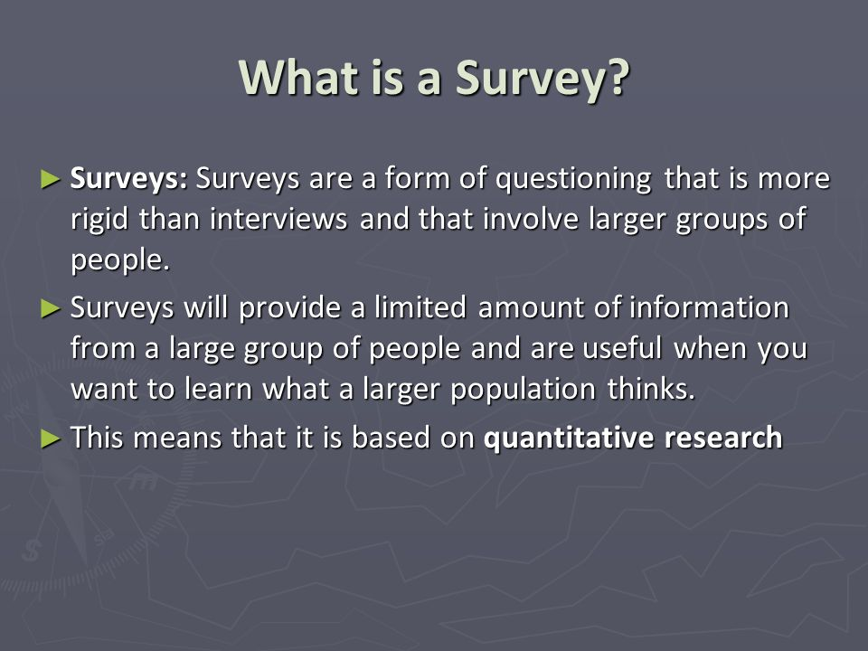 What is a Survey Surveys: Surveys are a form of questioning that is more rigid than interviews and that involve larger groups of people.