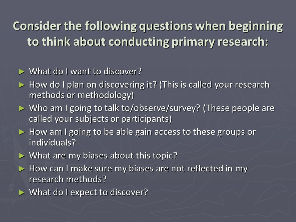 Consider the following questions when beginning to think about conducting primary research: