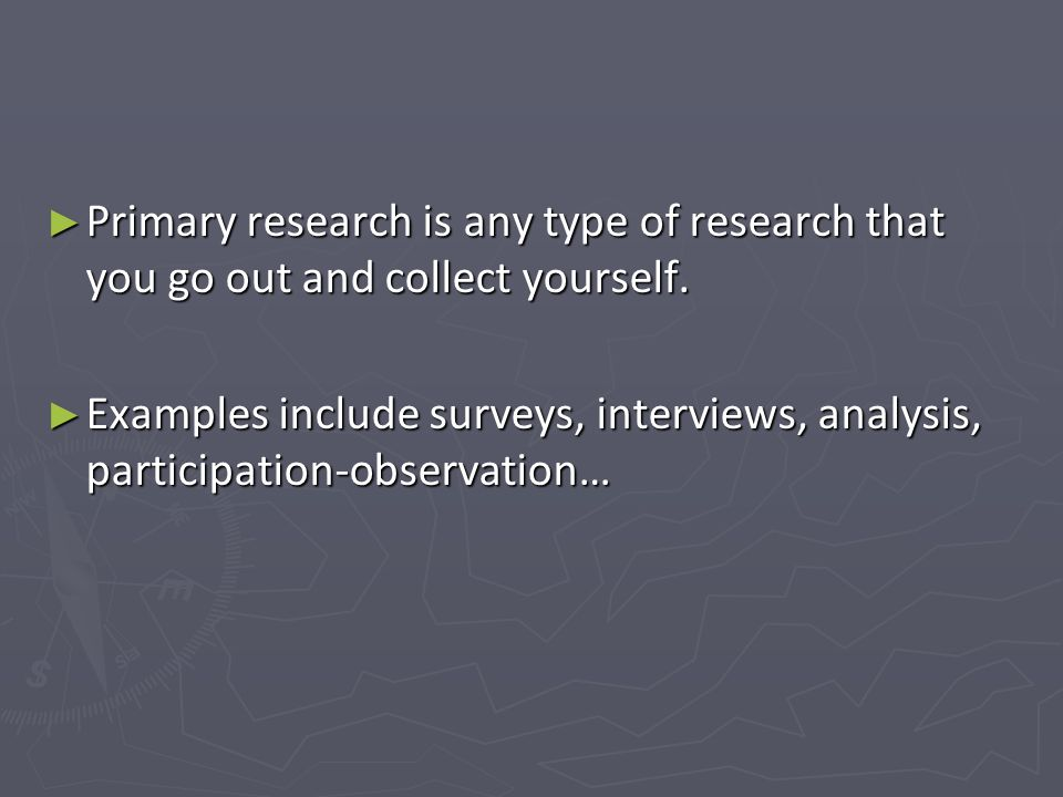 Primary research is any type of research that you go out and collect yourself.