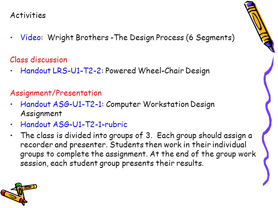 Activities Video: Wright Brothers -The Design Process (6 Segments) Class discussion. Handout LRS-U1-T2-2: Powered Wheel-Chair Design.