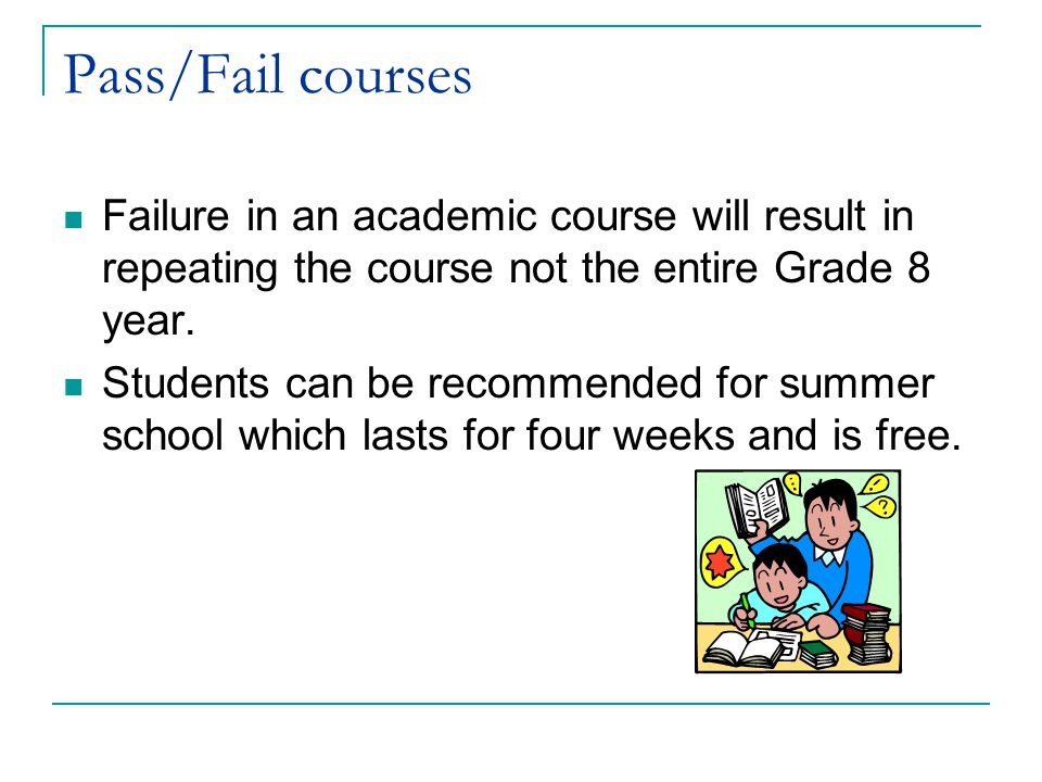Pass/Fail courses Failure in an academic course will result in repeating the course not the entire Grade 8 year.