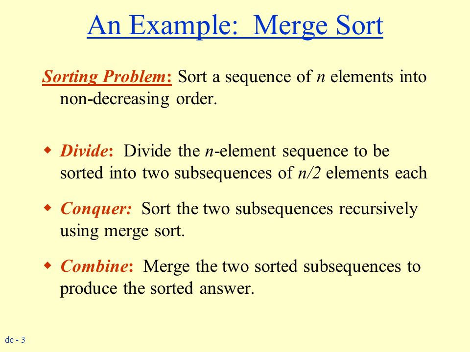 An Example: Merge Sort Sorting Problem: Sort a sequence of n elements into non-decreasing order.