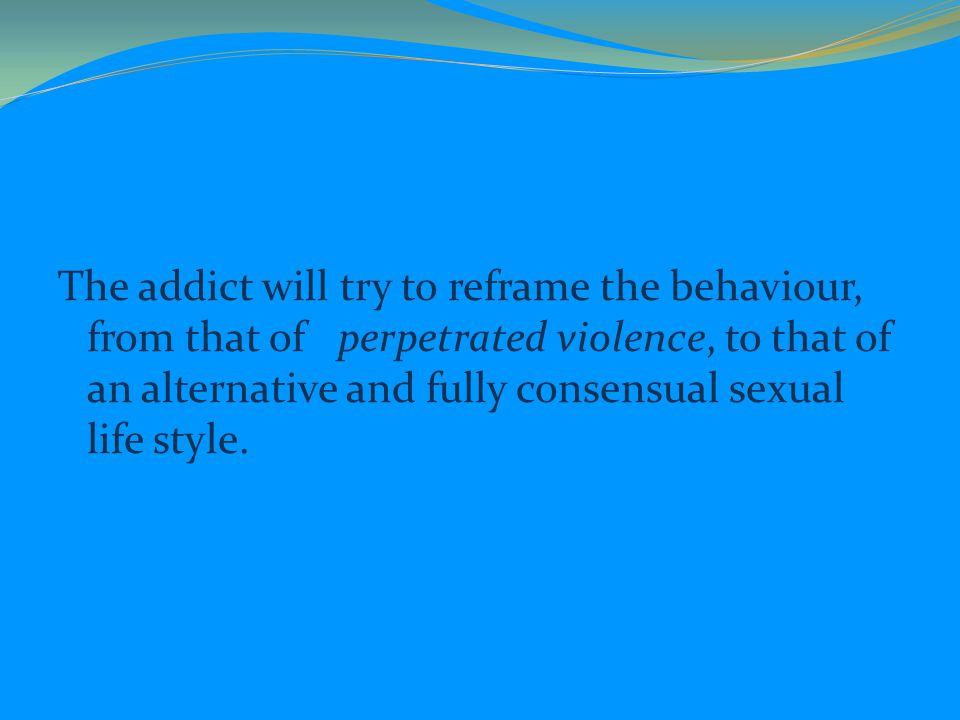 The addict will try to reframe the behaviour, from that of perpetrated violence, to that of an alternative and fully consensual sexual life style.