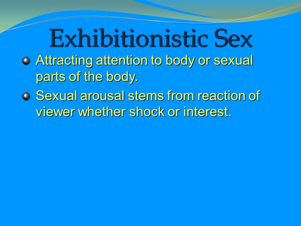 Exhibitionistic Sex Attracting attention to body or sexual parts of the body.