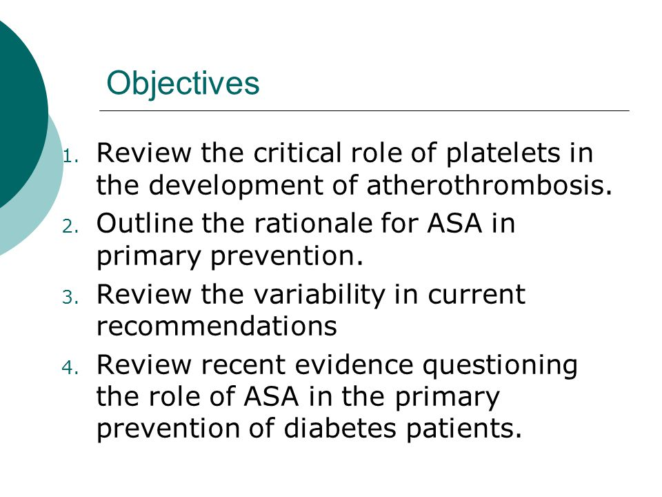 Objectives Review the critical role of platelets in the development of atherothrombosis. Outline the rationale for ASA in primary prevention.
