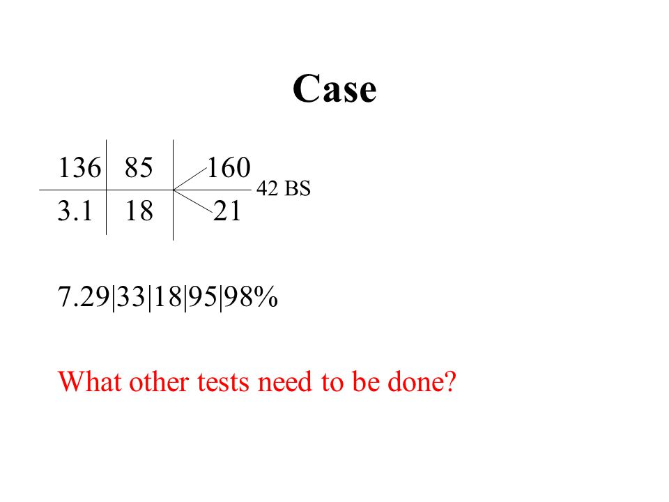 Case 85 160 3.1 18 21 7.29|33|18|95|98% What other tests need to be done 42 BS