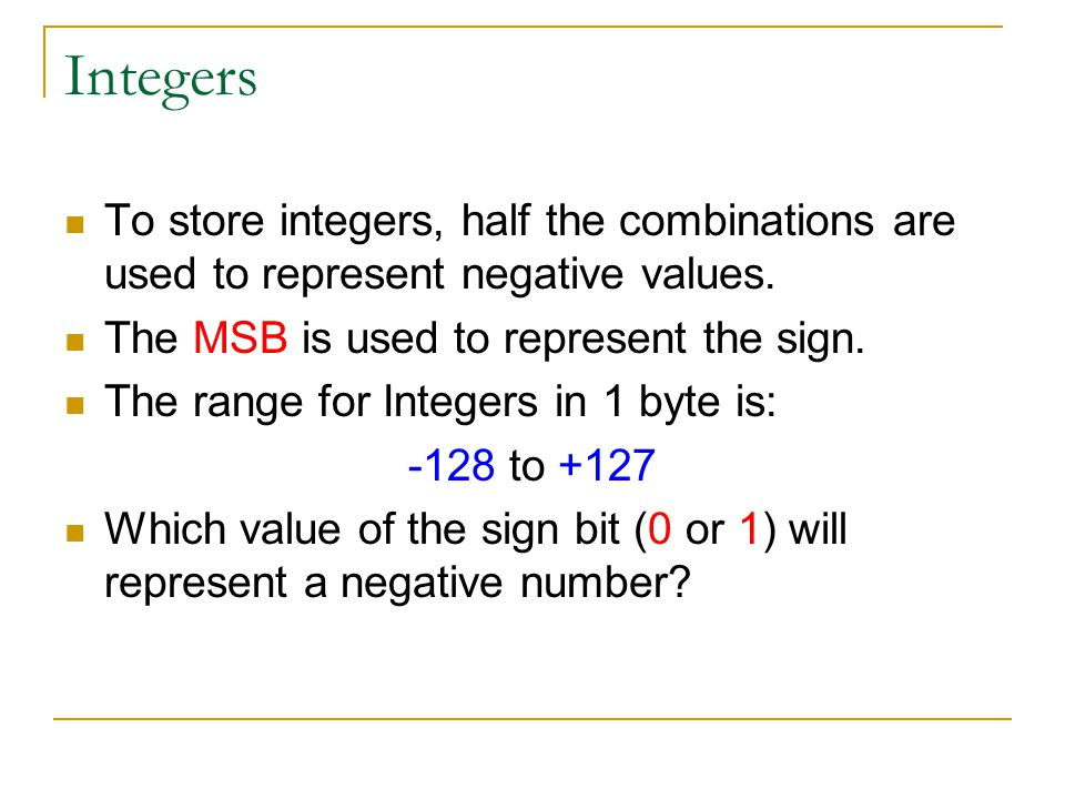 Integers To store integers, half the combinations are used to represent negative values. The MSB is used to represent the sign.
