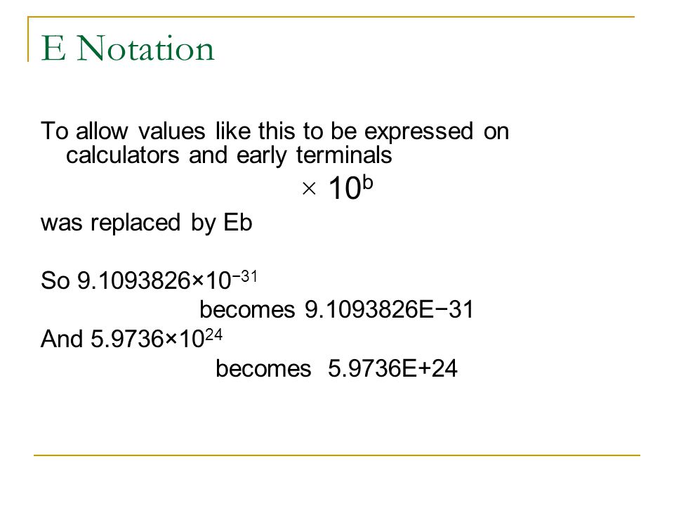 E Notation To allow values like this to be expressed on calculators and early terminals. × 10b. was replaced by Eb.