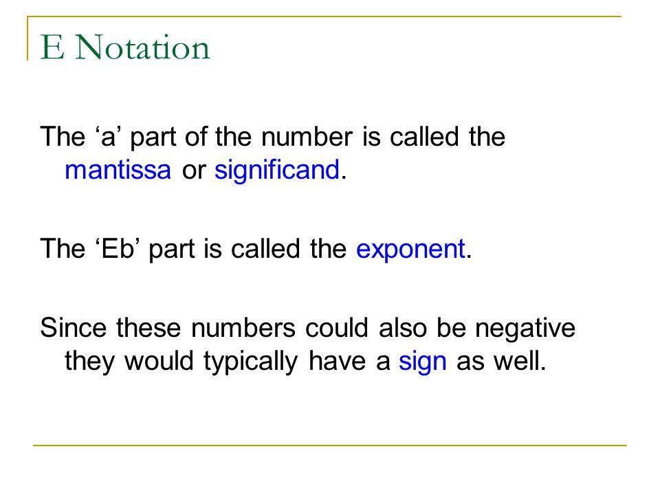E Notation The 'a' part of the number is called the mantissa or significand. The 'Eb' part is called the exponent.