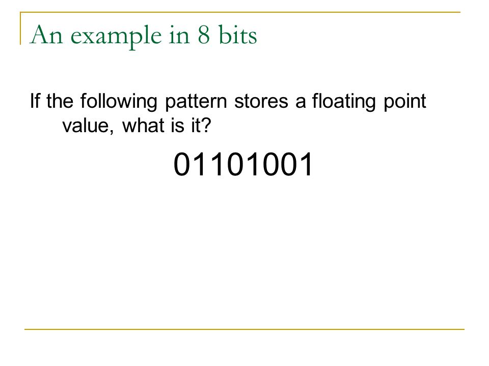 An example in 8 bits If the following pattern stores a floating point value, what is it 01101001