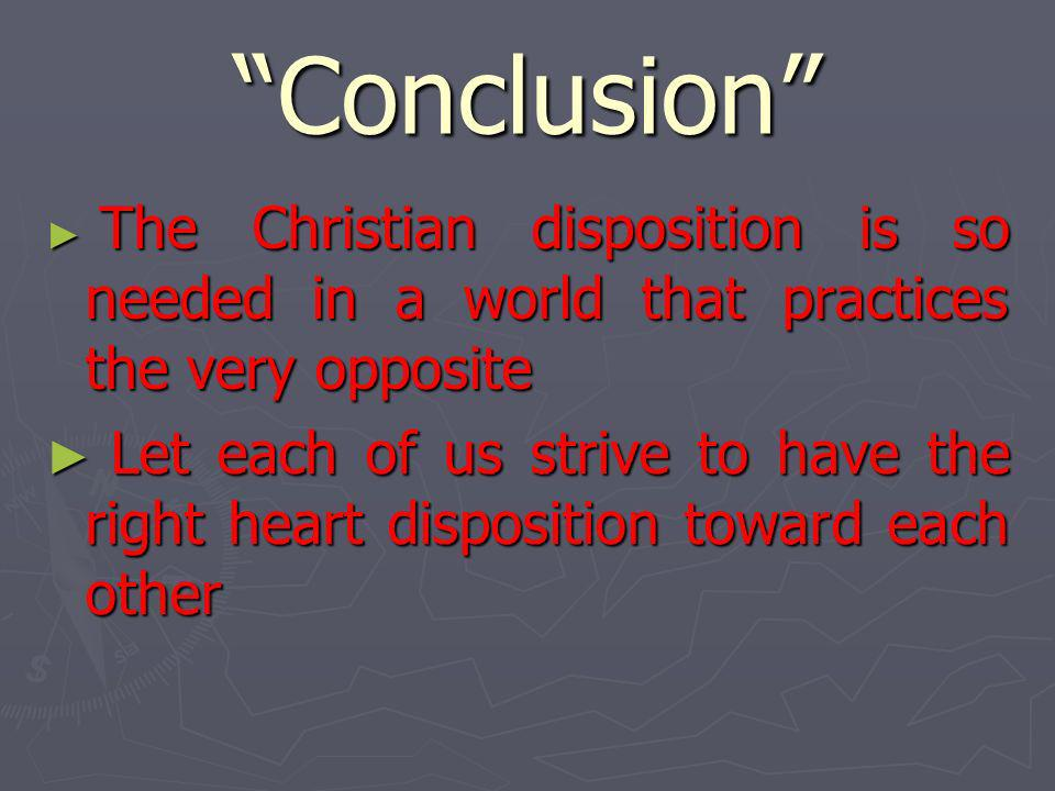 Conclusion The Christian disposition is so needed in a world that practices the very opposite.