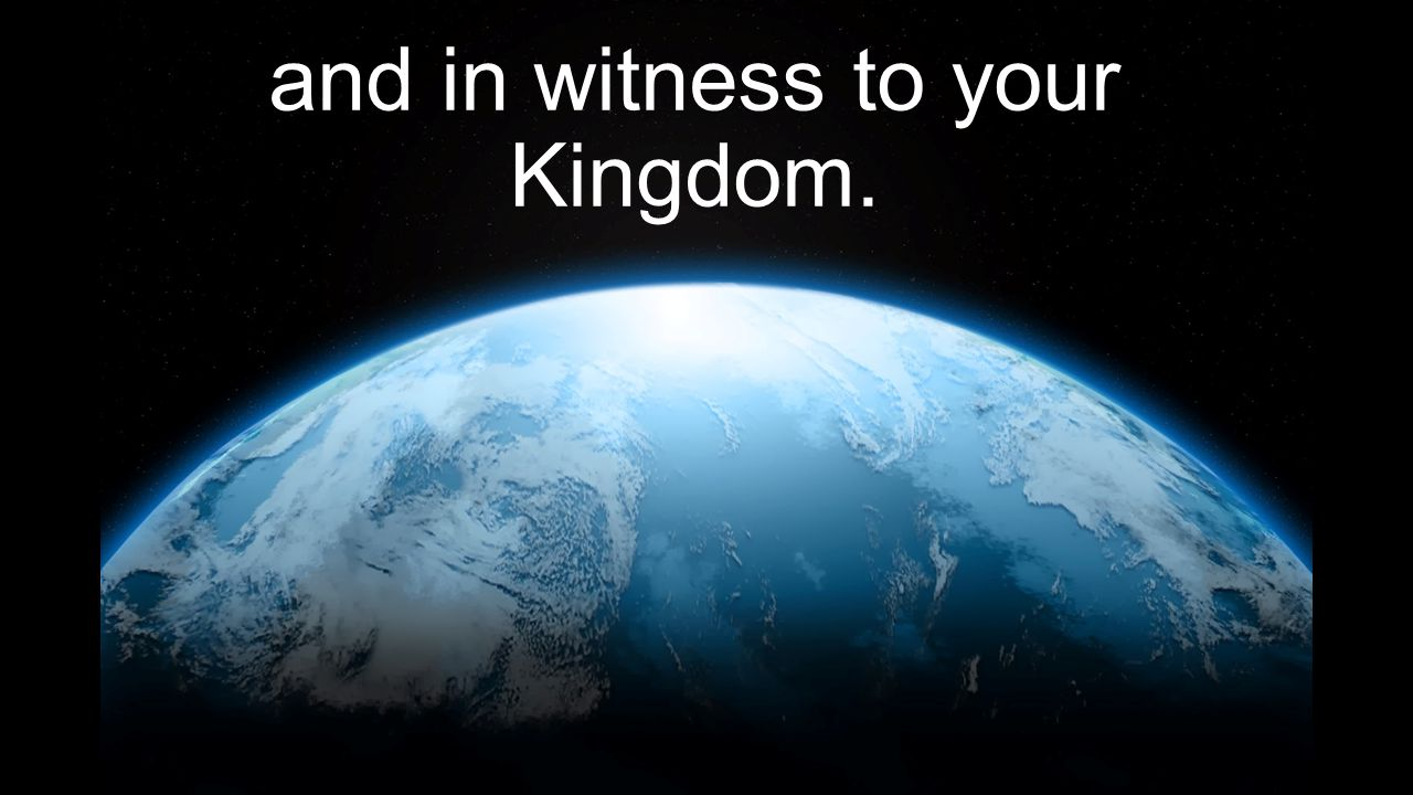 and in witness to your Kingdom.