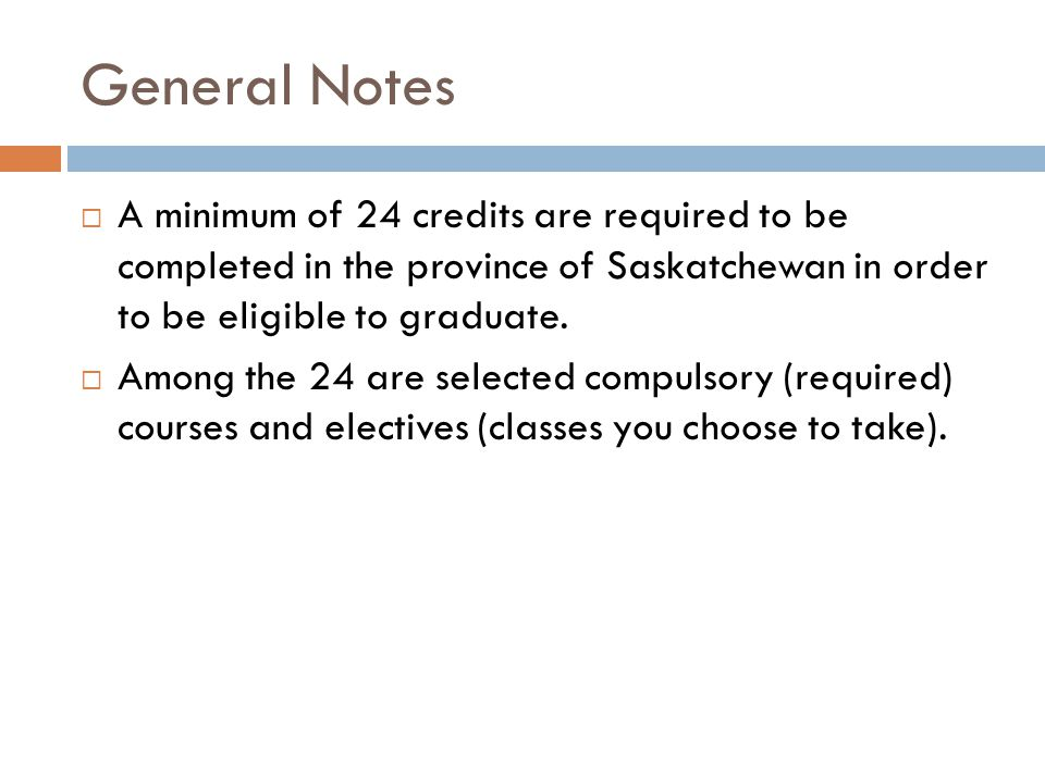General Notes A minimum of 24 credits are required to be completed in the province of Saskatchewan in order to be eligible to graduate.