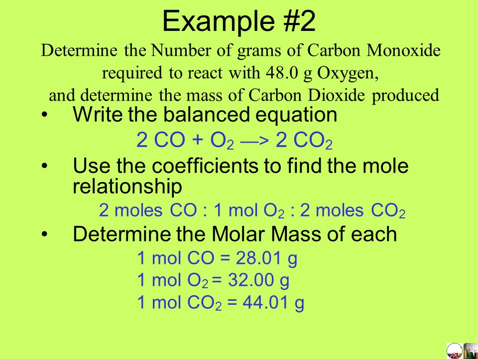 Example #2 Write the balanced equation 2 CO + O2 —> 2 CO2